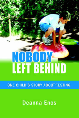 Nobody Left Behind One Child's Story about Testing by Deanna Enos