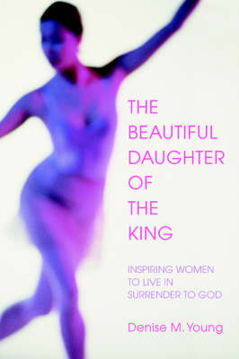 The Beautiful Daughter of the King Inspiring Women to Live in Surrender to God by Denise M Young