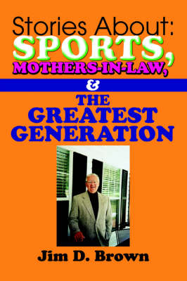 Stories about Sports, Mothers-In-Law, & the Greatest Generation by Jim D Brown