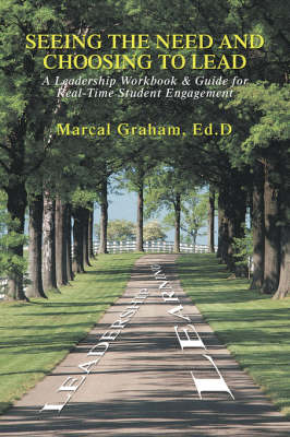 Seeing the Need and Choosing to Lead A Leadership Workbook & Guide for Real-Time Student Engagement by Marcal Graham