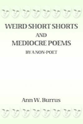 Weird Short Shorts and Mediocre Poems by a Non-Poet by Ann W Burrus