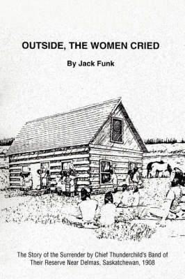 Outside, the Women Cried The Story of the Surrender by Chief Thunderchild's Band of Their Reserve Near Delmas, Saskatchewan, 1908 by Jack Funk