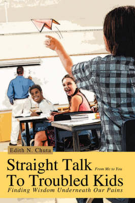 Straight Talk to Troubled Kids Finding Wisdom Underneath Our Pains by Edith N Chuta