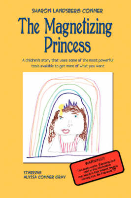 The Magnetizing Princess A Children's Story That Uses Some of the Most Powerful Tools Available, to Get More of What You Want by Sharon Landsberg Conner