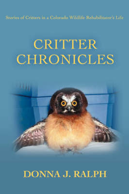 Critter Chronicles Stories of Critters in a Colorado Wildlife Rehabilitator's Life by Donna J Ralph