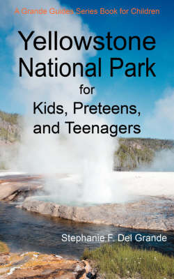 Yellowstone National Park for Kids, Preteens, and Teenagers A Grande Guides Series Book for Children by Stephanie F Del Grande