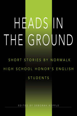 Heads in the Ground Short Stories by Norwalk High School Honor's English Students by Deborah Kopple
