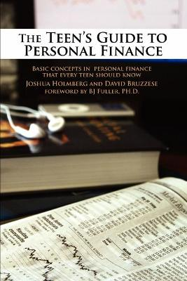 The Teen's Guide to Personal Finance Basic Concepts in Personal Finance That Every Teen Should Know by Joshua Holmberg, David Bruzzese