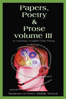 Papers, Poetry & Prose Volume III An Anthology of Eighth Grade Writing by Pierce Middle School
