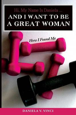 Hi, My Name Is Daniela... and I Want to Be a Great Woman How I Found Me by Daniela V Vinci