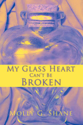 My Glass Heart Can't Be Broken by Molly G Shane