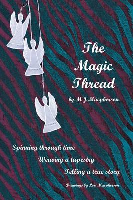 The Magic Thread Overcoming Challenges During World War II, a Young Girl Discovers Secrets That Change Adversity Into Adventure by M J MacPherson