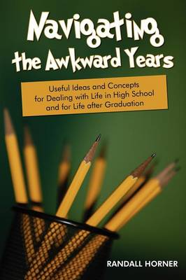 Navigating the Awkward Years Useful Ideas and Concepts for Dealing with Life in High School and for Life After Graduation by Randall Horner