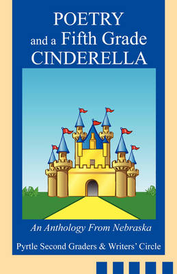 Poetry and a Fifth Grade Cinderella An Anthology from Nebraska by Second Graders & Writers' Circle Pyrtle Second Graders & Writers' Circle