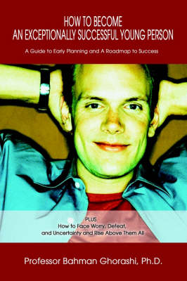 How to Become an Exceptionally Successful Young Person A Guide to Early Planning and a Roadmap to Success Plus How to Face Worry, Defeat, and Uncertainty and Rise Above Them All by Bahman Ghorashi