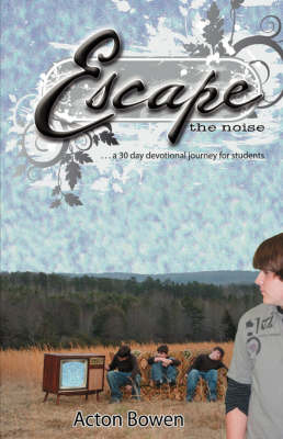 Escape the Noise A Thirty-Day Devotional Journey for Students by Acton Bowen