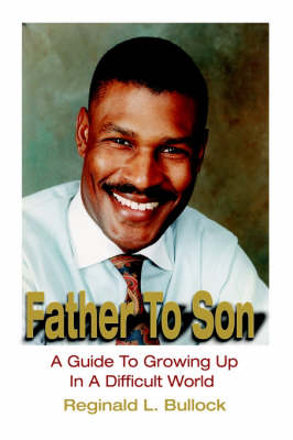 Father to Son A Guide to Growing Up in a Difficult World by Reginald L Bullock