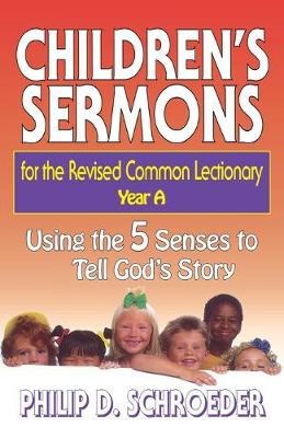 Children's Sermons for the Revised Common Lectionary Using the 5 Senses to Tell God's Story by Philip D. Schroeder