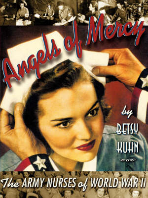 Angels of Mercy The Army Nurses of World War II by Betsy Kuhn