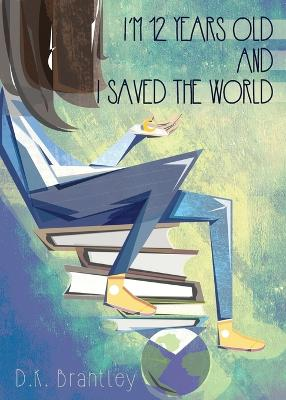 I'm 12 Years Old and I Saved the World by D K Brantley