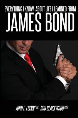 Everything I Know about Life I Learned from James Bond by Dr Bob Blackwood