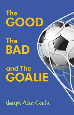 The Good the Bad and the Goalie by Joseph Allen Costa