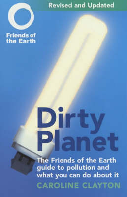 Dirty Planet The Friends of the Earth Guide to Pollution and What You Can Do About it by Caroline Clayton