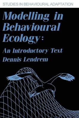 Modelling in Behavioural Ecology An Introductory Text by Dennis Lendrem