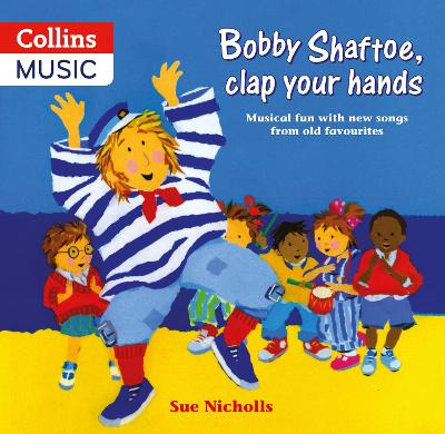 Bobby Shaftoe Clap Your Hands Musical Fun with New Songs from Old Favorites by Sue Nicholls