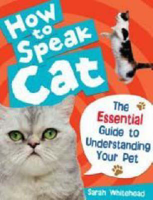 How to Speak Cat! The Essential Guide to Understanding Your Pet by Sarah Whitehead