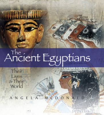 Ancient Egyptians: Their Lives and Their World by Angela McDonald