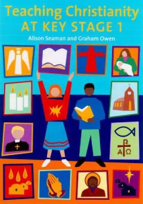 Teaching Christianity at Key Stage 1 by Alison Seaman, Graham Owen