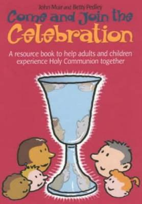 Come and Join the Celebration A Resource Book to Help Adults and Children Experience Holy Communion Together by John Muir, Betty Pedley
