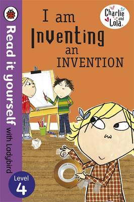 Charlie and Lola: I am Inventing an Invention - Read it Yourself with Ladybird Level 4 by Lauren Child