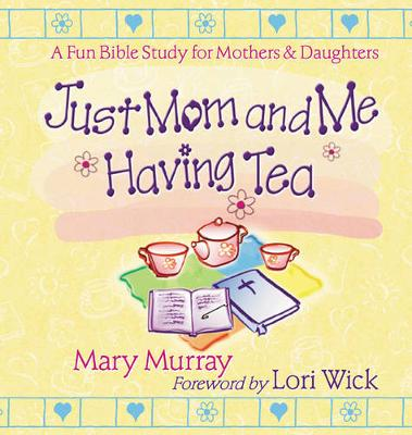 Just Mom and Me Having Tea A Fun Bible Study for Mothers and Daughters by Mary J. Murray