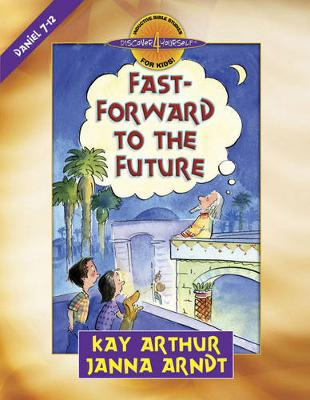 Fast-Forward to the Future Daniel 7-12 by Kay Arthur, Janna Arndt
