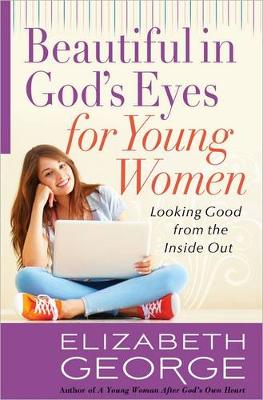 Beautiful in God's Eyes for Young Women Looking Good from the Inside Out by Elizabeth George