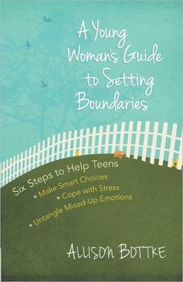 A Young Woman's Guide to Setting Boundaries Six Steps to Help Teens *Make Smart Choices *Cope with Stress * Untangle Mixed-Up Emotions by Allison Bottke