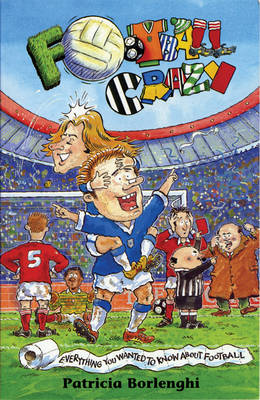 Football Crazy Everything You Ever Wanted to Know About Football by Patricia Borlenghi