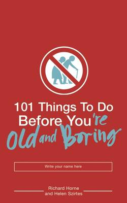 101 Things to Do Before You're Old and Boring by Helen Szirtes, Richard Horne