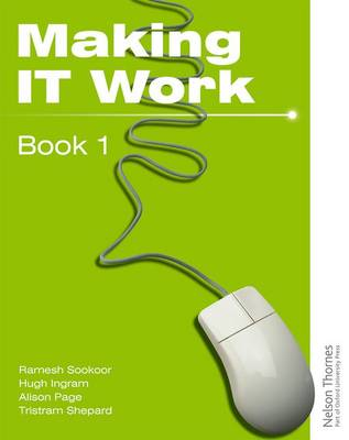 Making IT Work 1 INFORMATION AND COMMUNICATION TECHNOLOGY by Tristram Shephard, Alison Page, Ramesh Sookor, Hugh Ingram