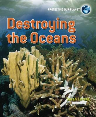Protecting Our Planet: Destroying the Oceans by Sarah Levete