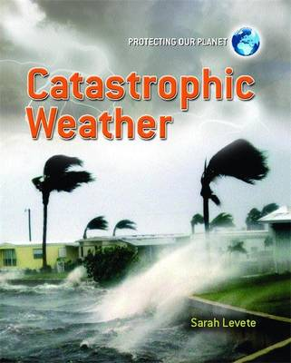 Protecting Our Planet: Catastrophic Weather by Sarah Levete