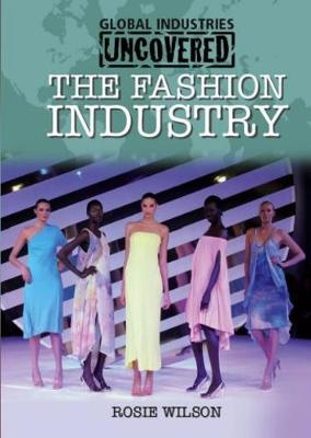 Global Industries Uncovered: The Fashion Industry by Rosie Wilson