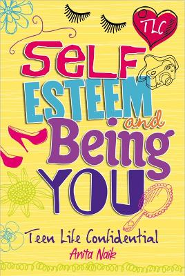 Teen Life Confidential: Self-Esteem and Being YOU by Anita Naik
