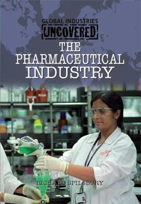 Global Industries Uncovered: The Pharmaceutical Industry by Richard Spilsbury