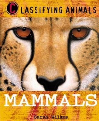 Classifying Animals: Mammals by Sarah Wilkes