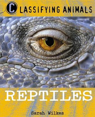 Classifying Animals: Reptiles by Sarah Wilkes