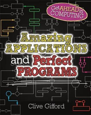Get Ahead in Computing: Amazing Applications & Perfect Programs by Clive Gifford