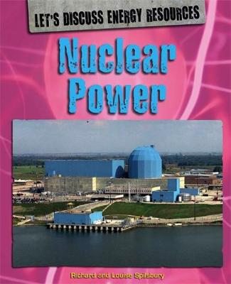 Let's Discuss Energy Resources: Nuclear Power by Richard Spilsbury, Louise Spilsbury